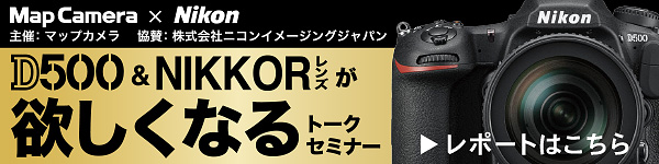 MAP CAMERA × Nikon D500&NIKKORレンズが欲しくなるトークセミナーレポートはこちら