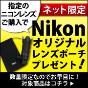 ネット限定!指定のニコンレンズご購入でNikonオリジナルレンズポーチをプレゼント!