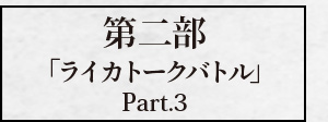 第二部「ライカトークバトル Part.3」