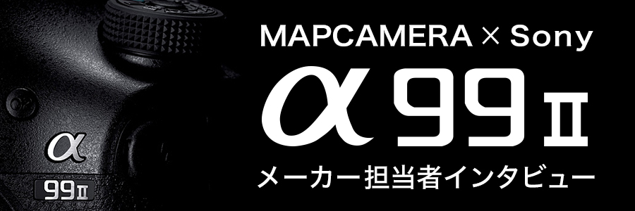 MAPCAMERA×Sony α99II メーカー担当者インタビュー Part 1