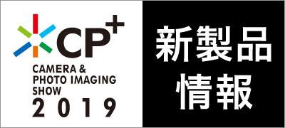 CP+2019 新製品情報一覧はこちら