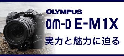 OLYMPUS OM-D E-M1Xの実力と魅力に迫る
