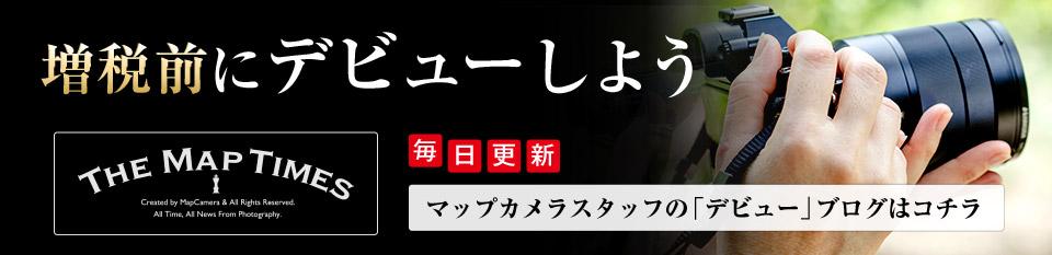 増税前にデビューしよう~毎日更新 マップカメラスタッフの「デビュー」ブログはコチラ~