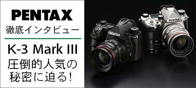 PENTAX 徹底インタビュー!『K-3 Mark III』圧倒的人気の秘密に迫る!