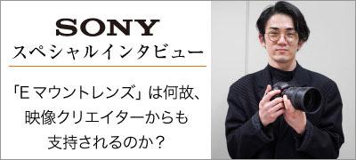 SONYインタビュー 「Eマウントレンズ」は何故支持されるのか?