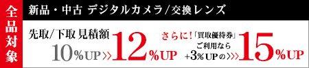 新品/中古 デジタルカメラ・交換レンズへのお買替えで先取/下取見積額10%UP→12%UP さらに!「買取優待券」ご利用なら+3%UPの15%UP
