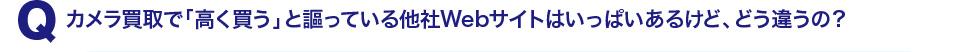 Q1:カメラ買取で「高く買う」と謳っている他社Webサイトはいっぱいあるけど、どう違うの?