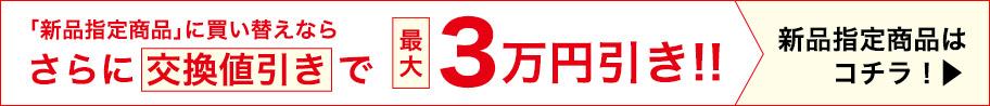 「新品指定商品」に買替えならさらに交換値引きで最大3万円引!