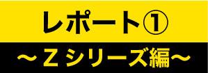 レポート1~Zシリーズ編~